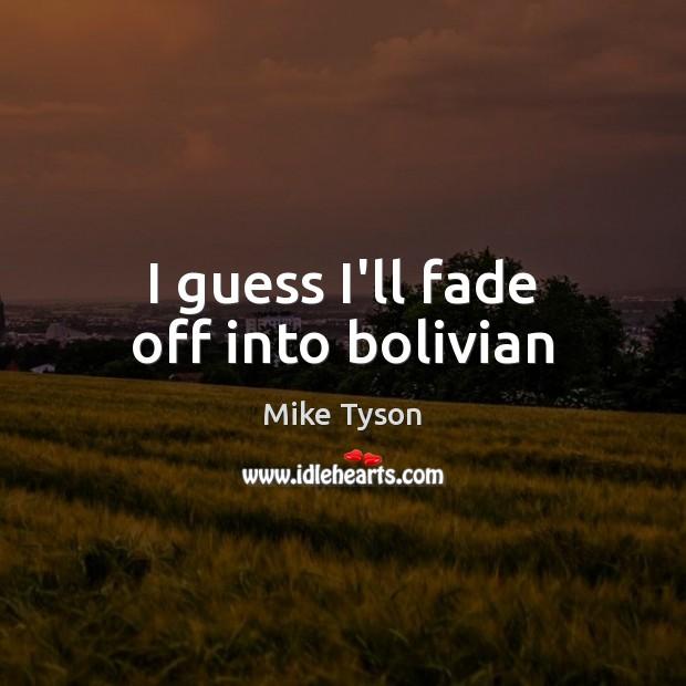 Image, I guess I'll fade off into bolivian