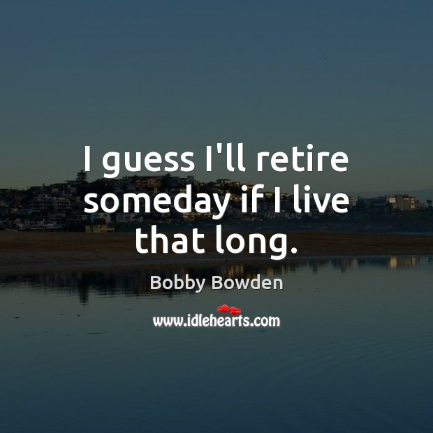 Image, I guess I'll retire someday if I live that long.