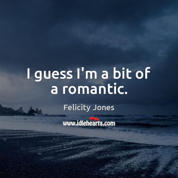 I guess I'm a bit of a romantic. Felicity Jones Picture Quote