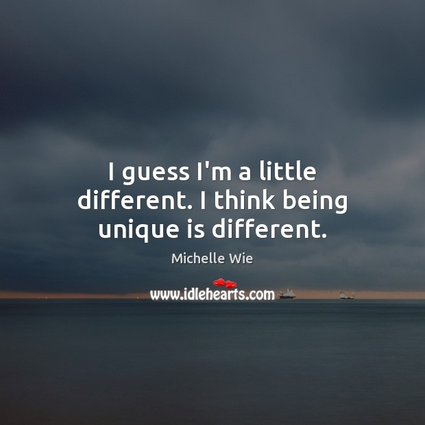Image, I guess I'm a little different. I think being unique is different.