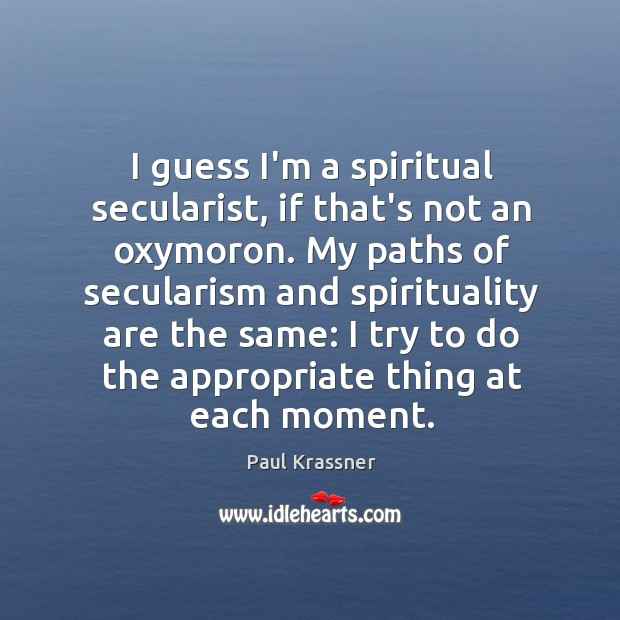 I guess I'm a spiritual secularist, if that's not an oxymoron. My Paul Krassner Picture Quote