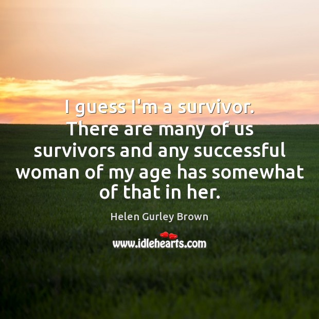 I guess I'm a survivor. There are many of us survivors and Helen Gurley Brown Picture Quote