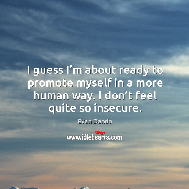 I guess I'm about ready to promote myself in a more human way. I don't feel quite so insecure. Image