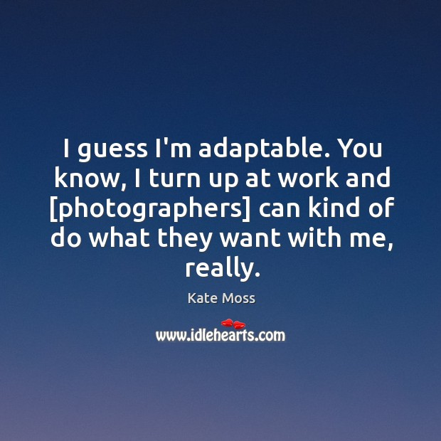 I guess I'm adaptable. You know, I turn up at work and [ Image