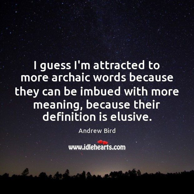 I guess I'm attracted to more archaic words because they can be