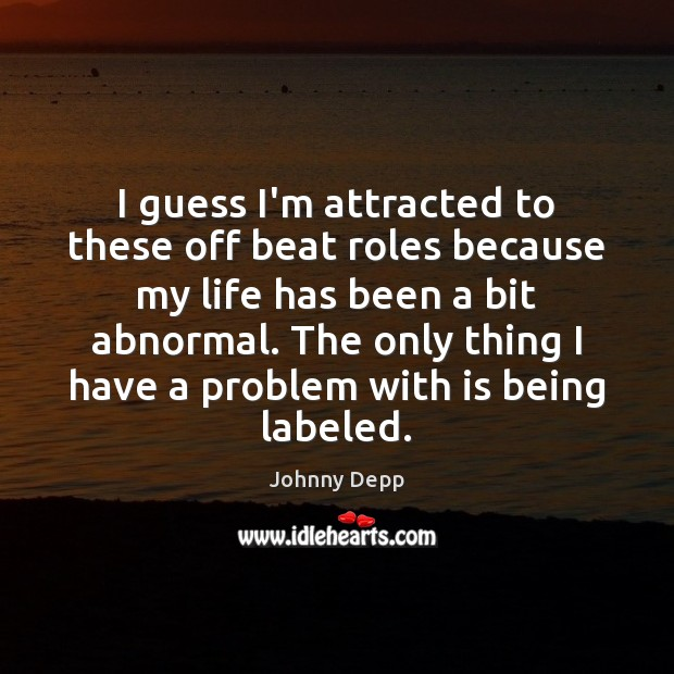 I guess I'm attracted to these off beat roles because my life Johnny Depp Picture Quote