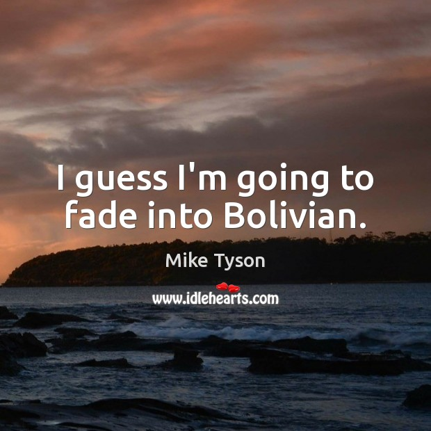 Image, I guess I'm going to fade into Bolivian.
