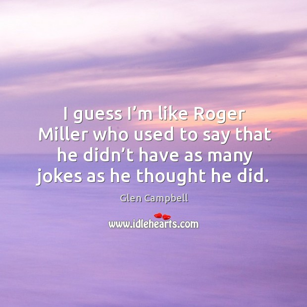 Image, I guess I'm like roger miller who used to say that he didn't have as many jokes as he thought he did.