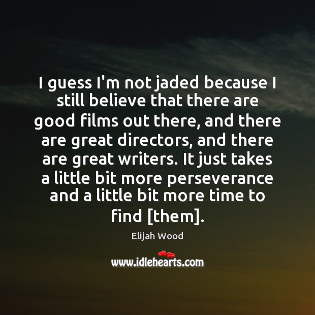 I guess I'm not jaded because I still believe that there are Image