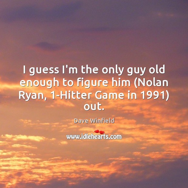 I guess I'm the only guy old enough to figure him (Nolan Ryan, 1-Hitter Game in 1991) out. Image