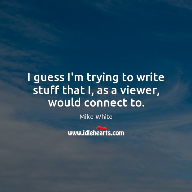 I guess I'm trying to write stuff that I, as a viewer, would connect to. Mike White Picture Quote