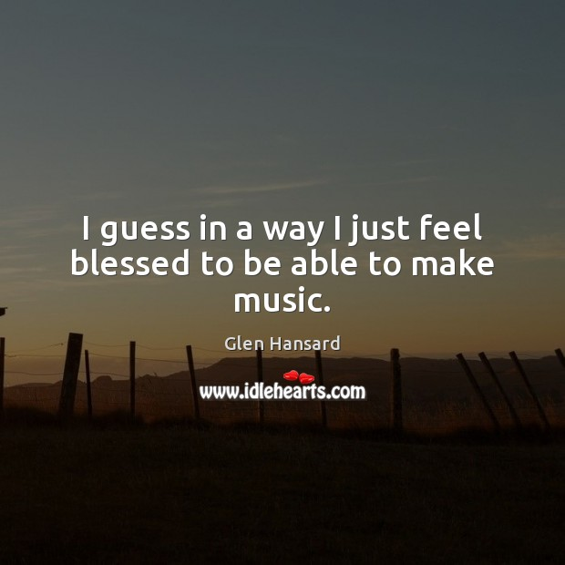 I guess in a way I just feel blessed to be able to make music. Glen Hansard Picture Quote