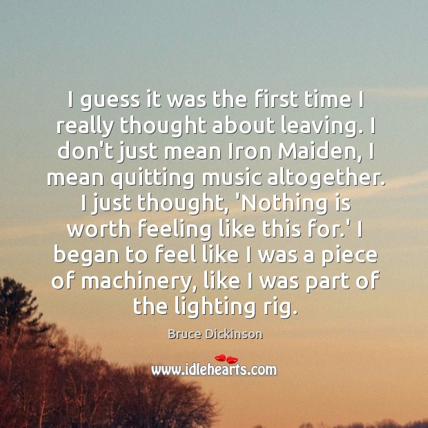 I guess it was the first time I really thought about leaving. Bruce Dickinson Picture Quote