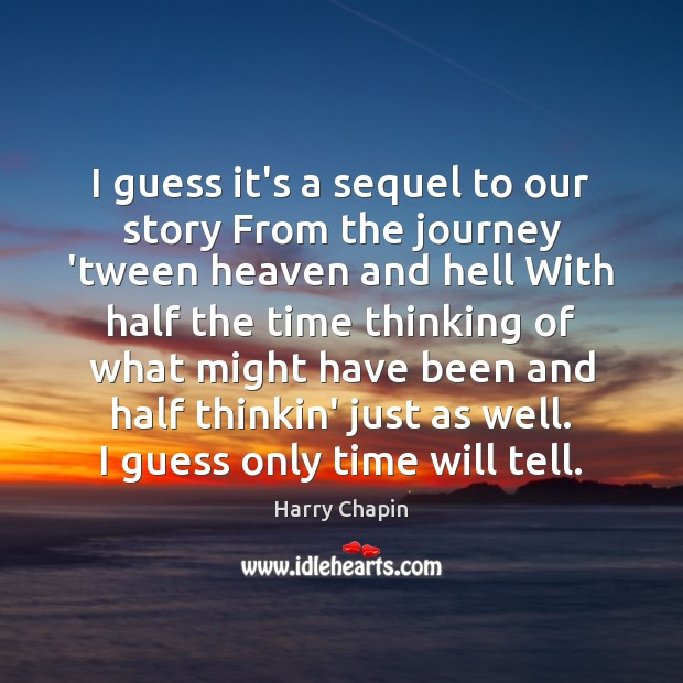 I guess it's a sequel to our story From the journey 'tween Harry Chapin Picture Quote