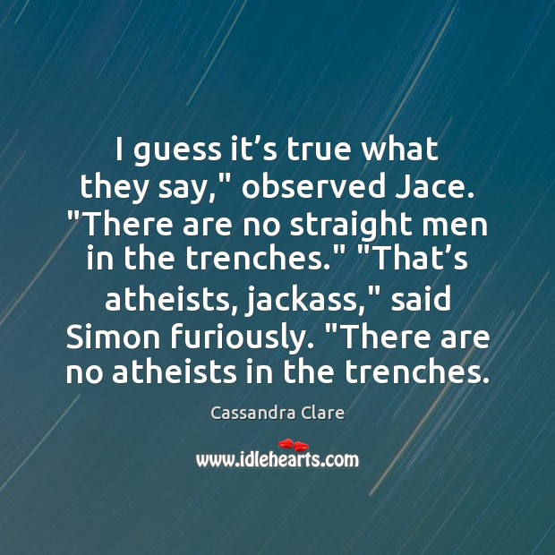 "Image, I guess it's true what they say,"" observed Jace. ""There are"