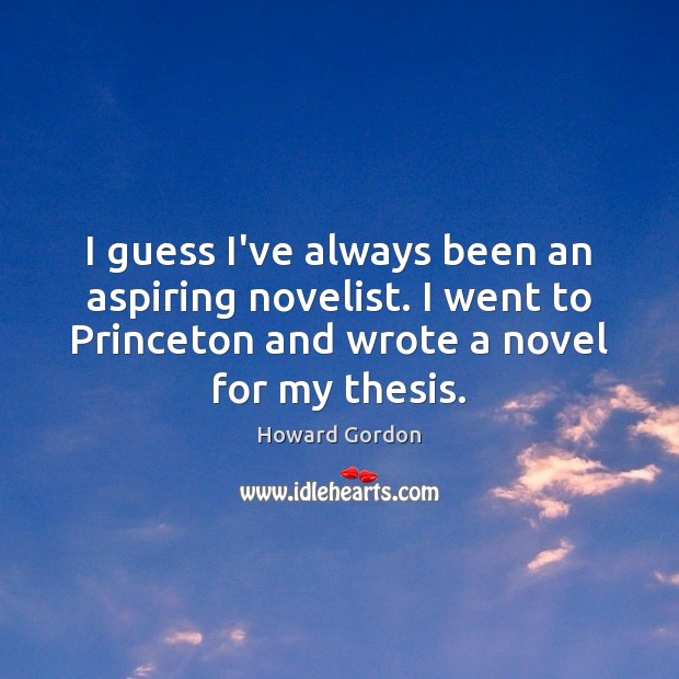 Image, I guess I've always been an aspiring novelist. I went to Princeton