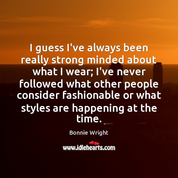 I guess I've always been really strong minded about what I wear; Bonnie Wright Picture Quote