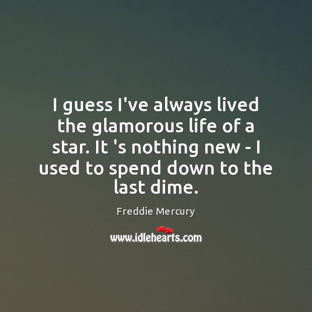 I guess I've always lived the glamorous life of a star. It Freddie Mercury Picture Quote