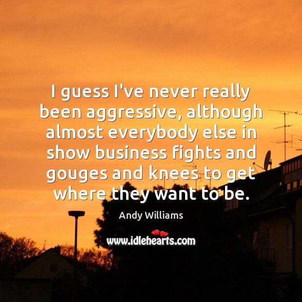 Image, I guess I've never really been aggressive, although almost everybody else in