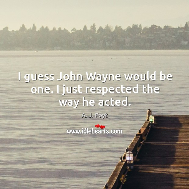 Image, I guess john wayne would be one. I just respected the way he acted.
