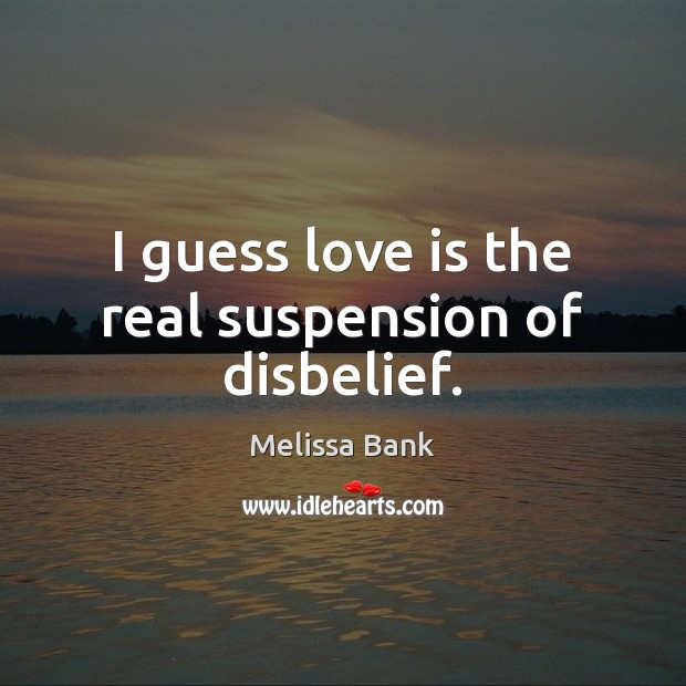 Image, I guess love is the real suspension of disbelief.