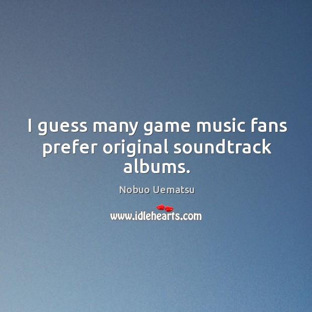 I guess many game music fans prefer original soundtrack albums. Nobuo Uematsu Picture Quote