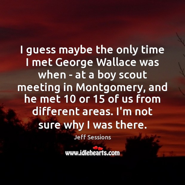 I guess maybe the only time I met George Wallace was when Jeff Sessions Picture Quote