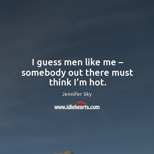 I guess men like me – somebody out there must think I'm hot. Jennifer Sky Picture Quote