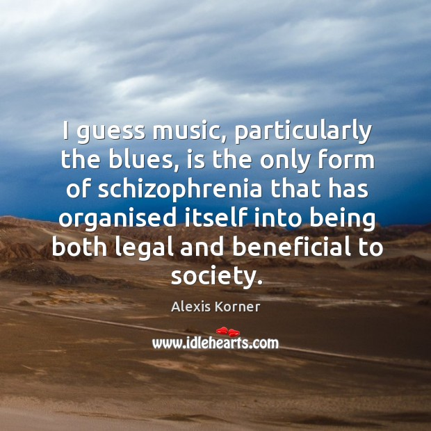 Image, I guess music, particularly the blues, is the only form of schizophrenia that has organised