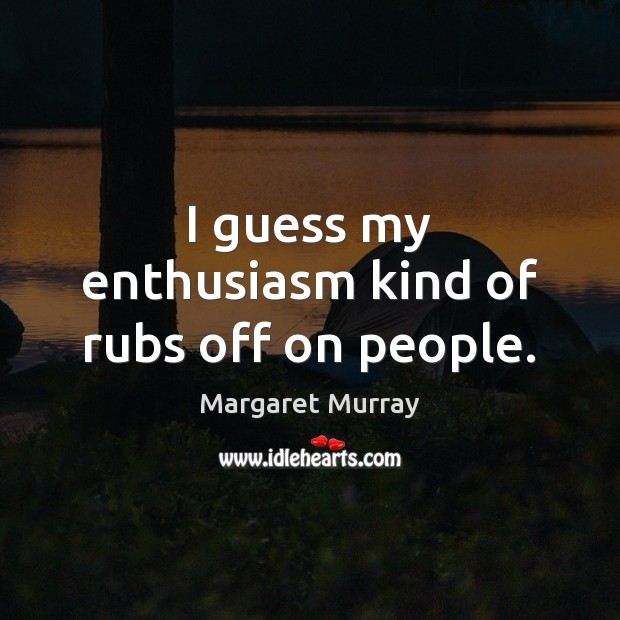 I guess my enthusiasm kind of rubs off on people. Image