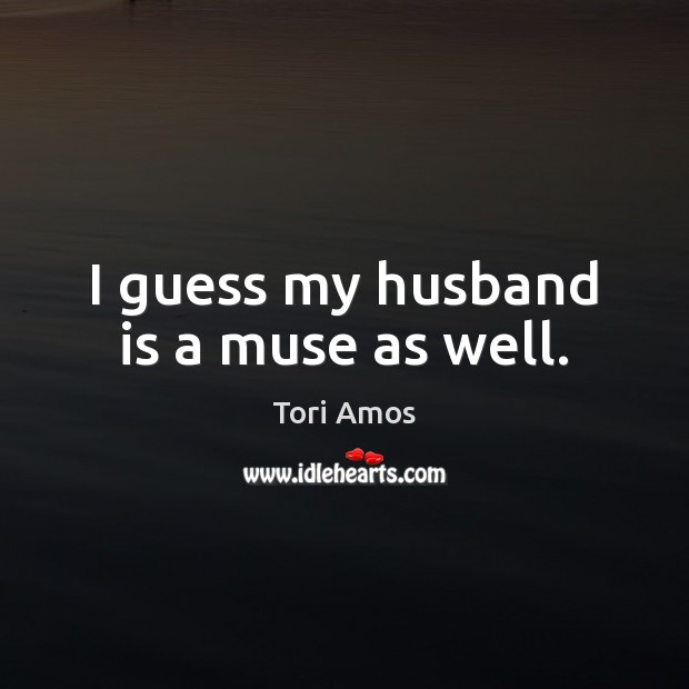 I guess my husband is a muse as well. Image