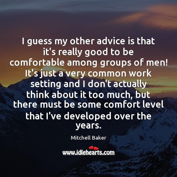 I guess my other advice is that it's really good to be Mitchell Baker Picture Quote