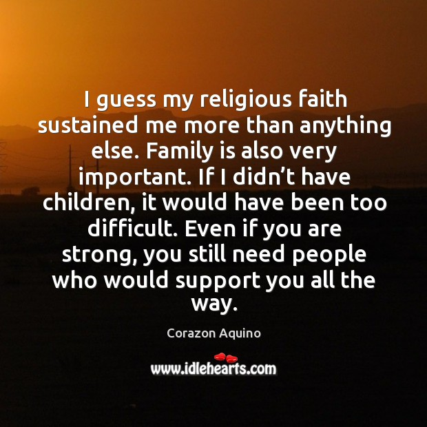 I guess my religious faith sustained me more than anything else. Family is also very important. Image