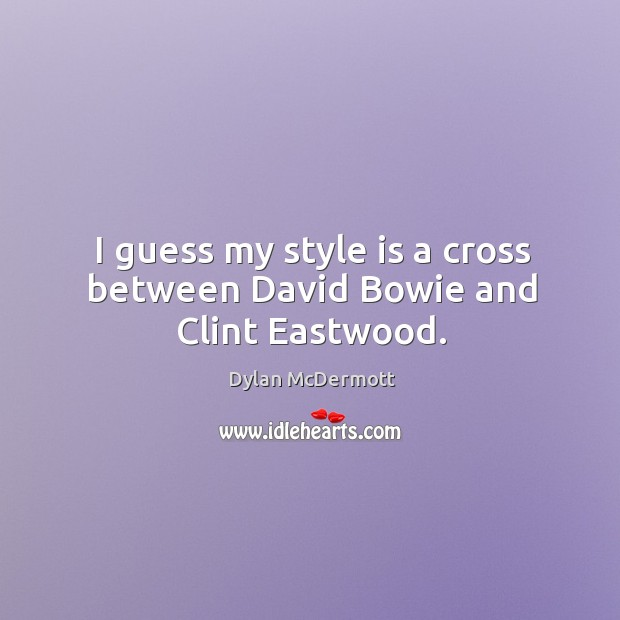 I guess my style is a cross between david bowie and clint eastwood. Dylan McDermott Picture Quote
