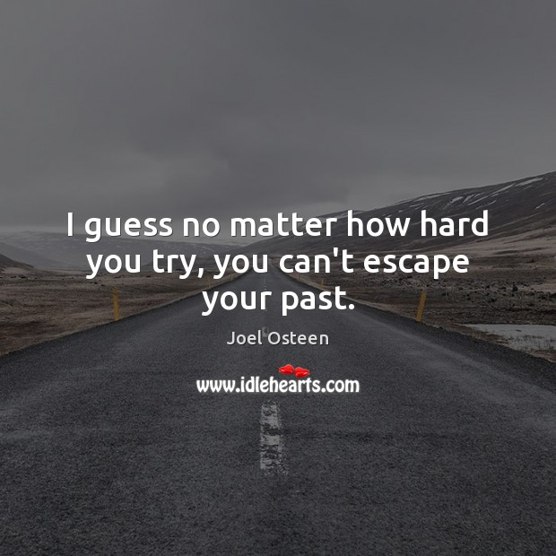 I Guess No Matter How Hard You Try You Cant Escape Your Past