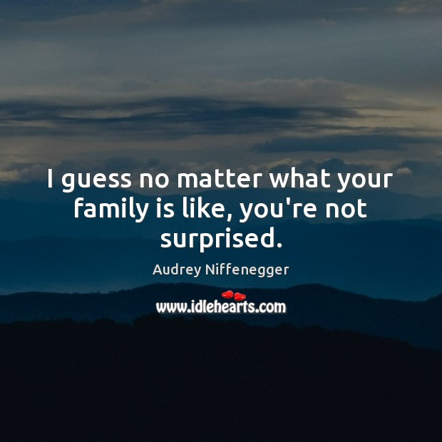 Image, I guess no matter what your family is like, you're not surprised.