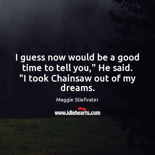 """I guess now would be a good time to tell you,"""" He said. """"I took Chainsaw out of my dreams. Image"""