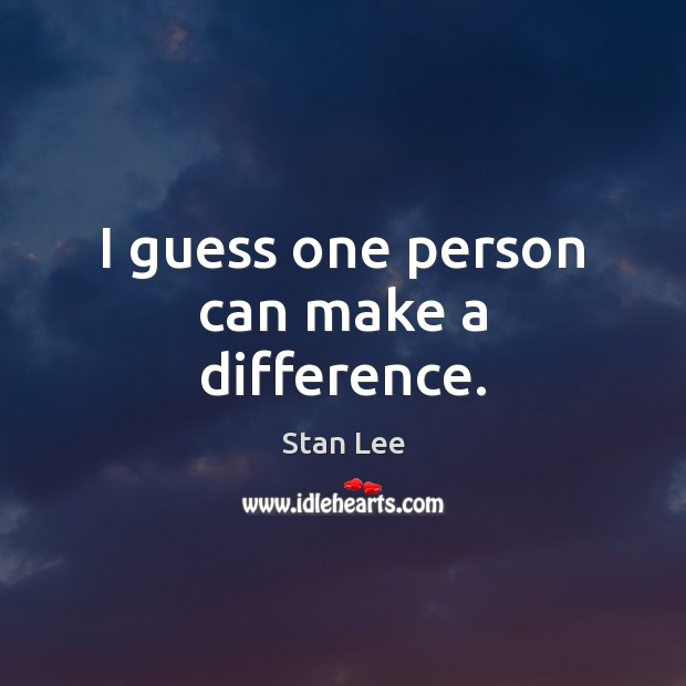 I guess one person can make a difference. Stan Lee Picture Quote