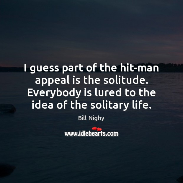 I guess part of the hit-man appeal is the solitude. Everybody is Bill Nighy Picture Quote