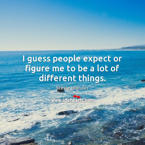 Image, I guess people expect or figure me to be a lot of different things.