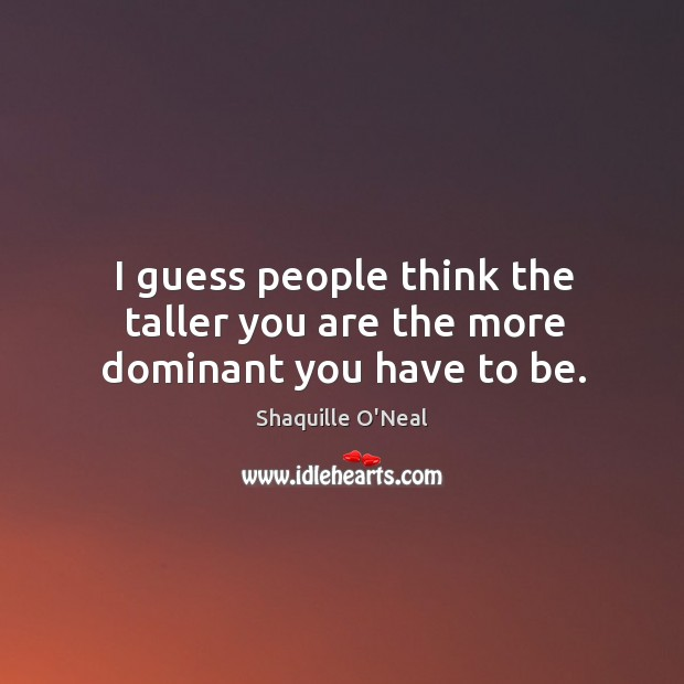 I guess people think the taller you are the more dominant you have to be. Image