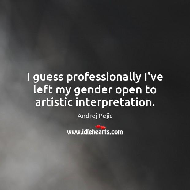 I guess professionally I've left my gender open to artistic interpretation. Image
