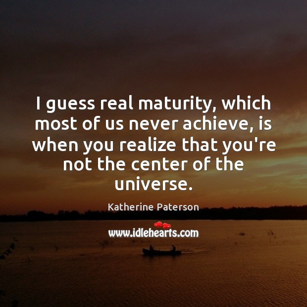 I Guess Real Maturity Which Most Of Us Never Achieve Is When