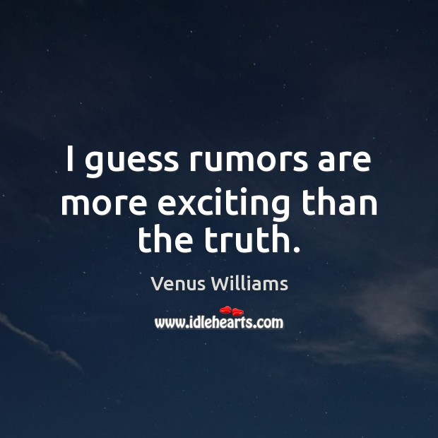I guess rumors are more exciting than the truth. Venus Williams Picture Quote