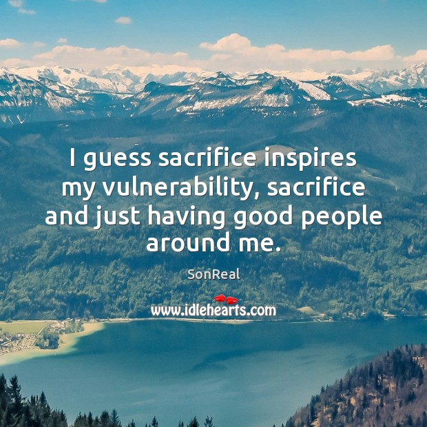 I guess sacrifice inspires my vulnerability, sacrifice and just having good people Image