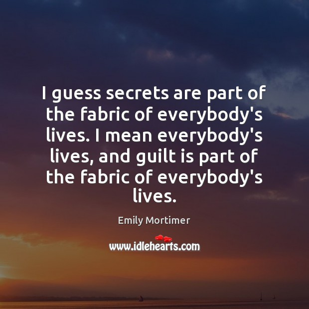 I guess secrets are part of the fabric of everybody's lives. I Guilt Quotes Image