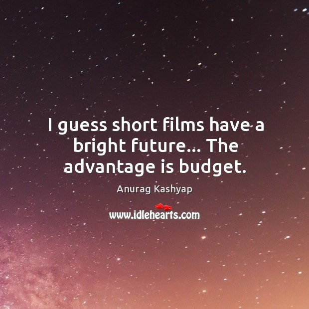 I guess short films have a bright future… The advantage is budget. Image
