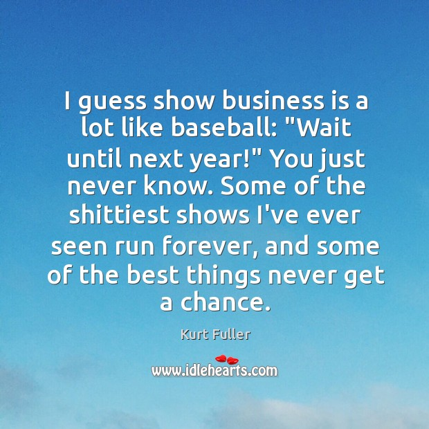 """I guess show business is a lot like baseball: """"Wait until next Kurt Fuller Picture Quote"""