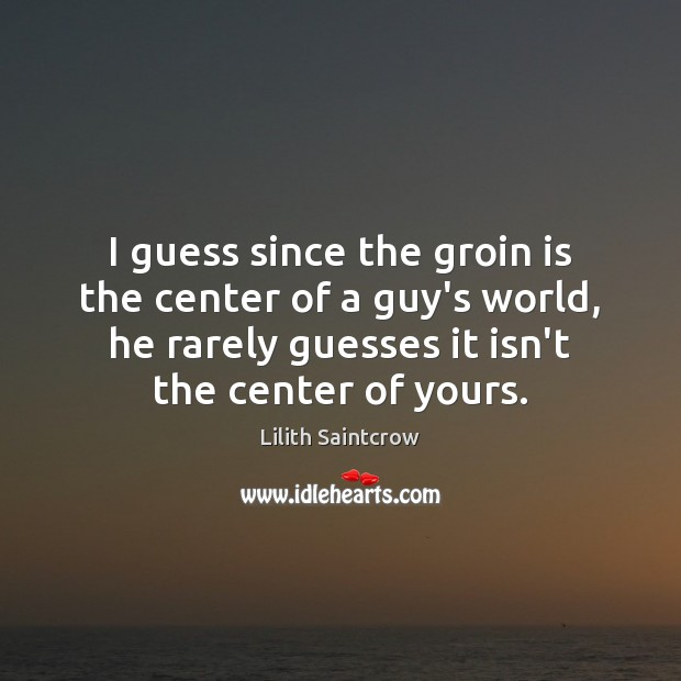I guess since the groin is the center of a guy's world, Lilith Saintcrow Picture Quote