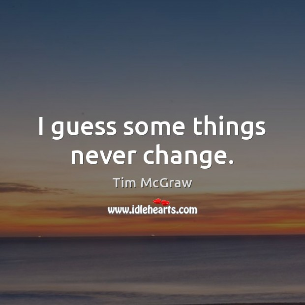 I guess some things never change. Tim McGraw Picture Quote
